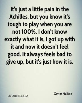 It's just a little pain in the Achilles, but you know it's tough to play when you are not 100%. I don't know exactly what it is, I got up with it and now it doesn't feel good. It always feels bad to give up, but it's just how it is.