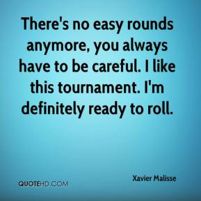 Xavier Malisse  - There's no easy rounds anymore, you always have to be careful. I like this tournament. I'm definitely ready to roll.
