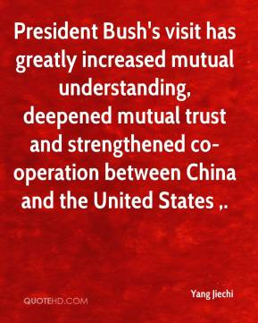 Yang Jiechi  - President Bush's visit has greatly increased mutual understanding, deepened mutual trust and strengthened co-operation between China and the United States .