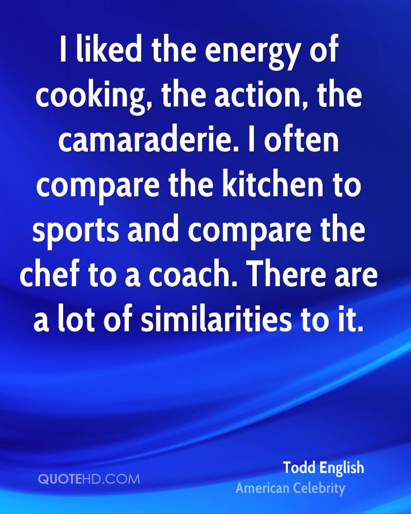 I liked the energy of cooking, the action, the camaraderie. I often compare the kitchen to sports and compare the chef to a coach. There are a lot of similarities to it.