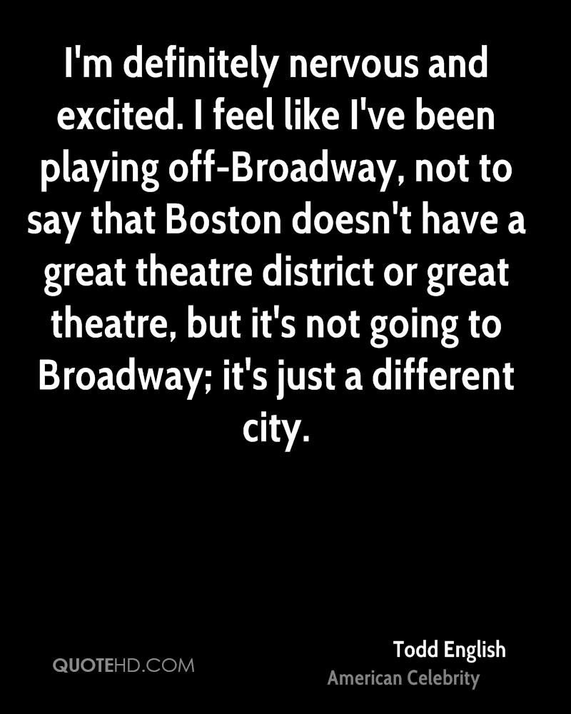 I'm definitely nervous and excited. I feel like I've been playing off-Broadway, not to say that Boston doesn't have a great theatre district or great theatre, but it's not going to Broadway; it's just a different city.