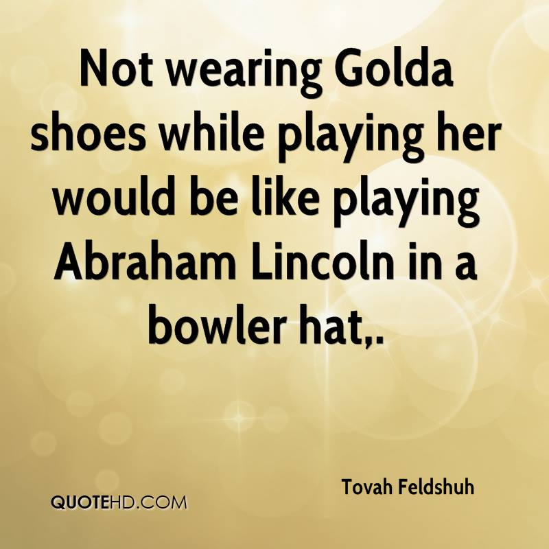 Not wearing Golda shoes while playing her would be like playing Abraham Lincoln in a bowler hat.
