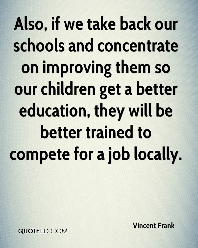 Also, if we take back our schools and concentrate on improving them so our children get a better education, they will be better trained to compete for a job locally.