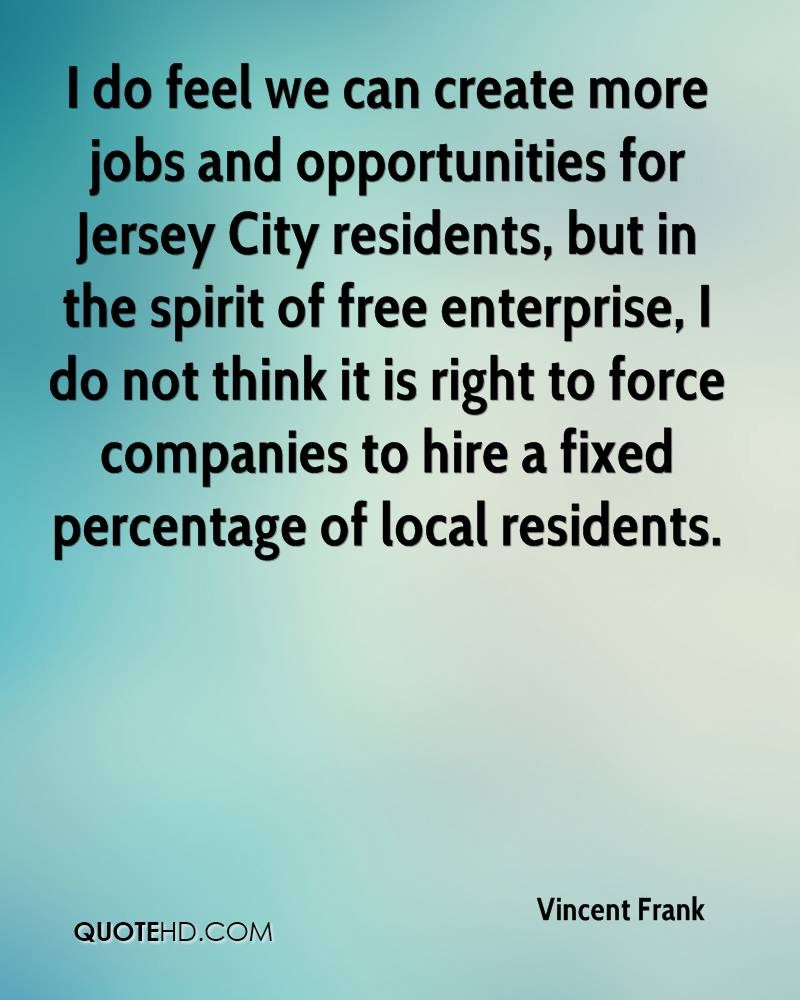 I do feel we can create more jobs and opportunities for Jersey City residents, but in the spirit of free enterprise, I do not think it is right to force companies to hire a fixed percentage of local residents.
