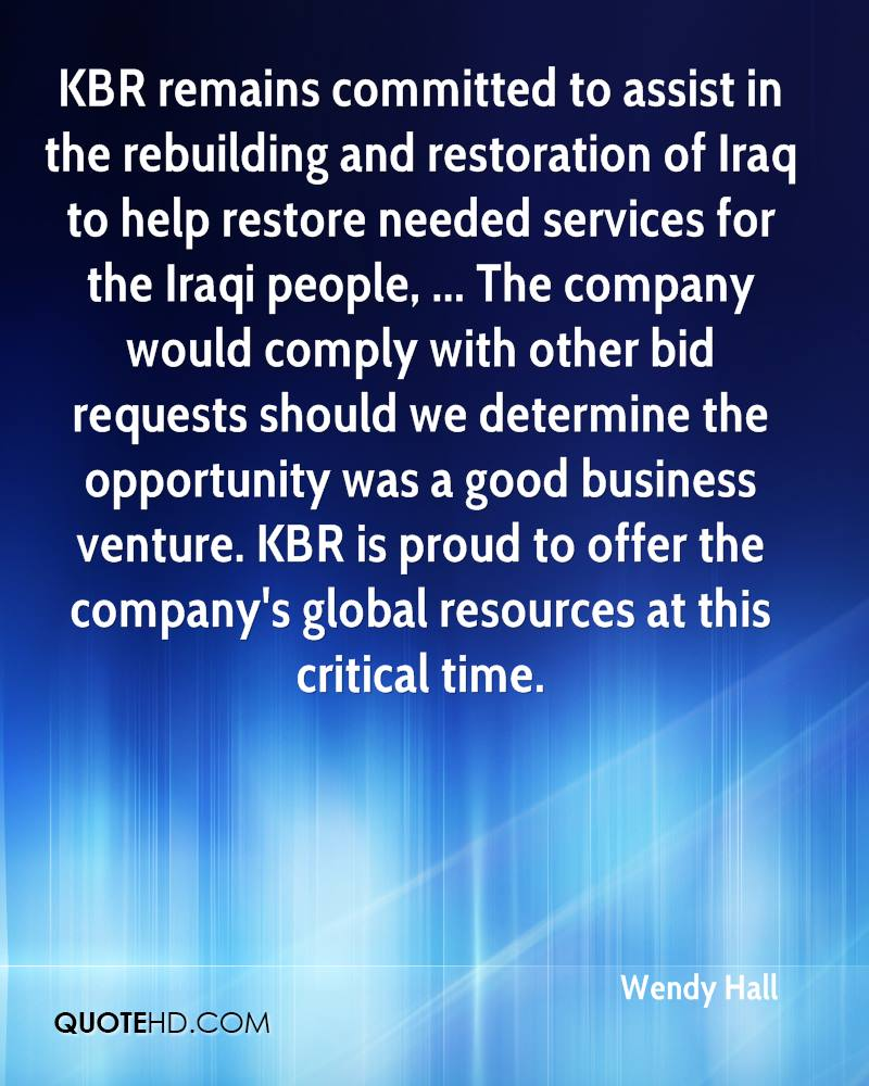 KBR remains committed to assist in the rebuilding and restoration of Iraq to help restore needed services for the Iraqi people, ... The company would comply with other bid requests should we determine the opportunity was a good business venture. KBR is proud to offer the company's global resources at this critical time.