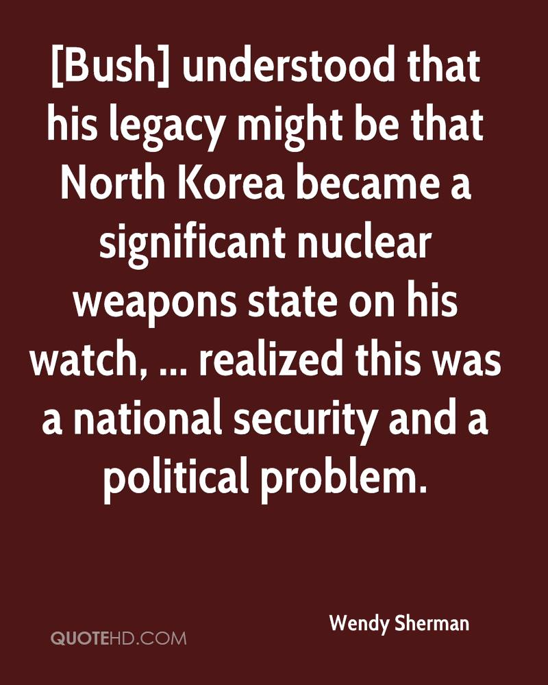 [Bush] understood that his legacy might be that North Korea became a significant nuclear weapons state on his watch, ... realized this was a national security and a political problem.