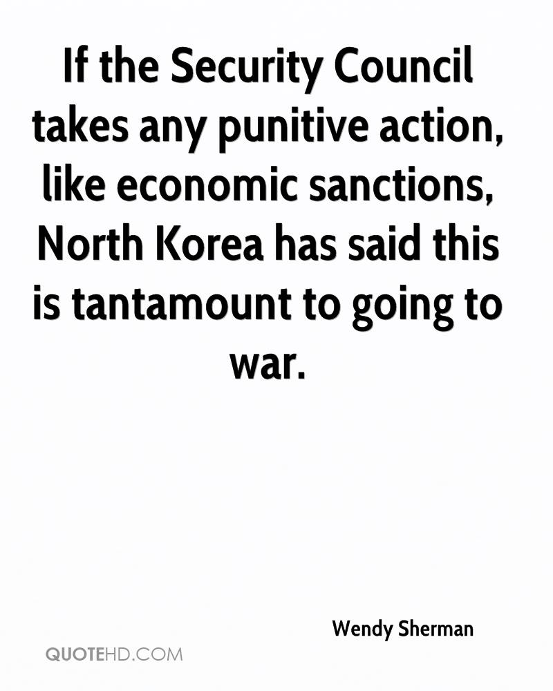 If the Security Council takes any punitive action, like economic sanctions, North Korea has said this is tantamount to going to war.