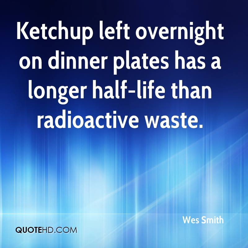 Ketchup left overnight on dinner plates has a longer half-life than radioactive waste.
