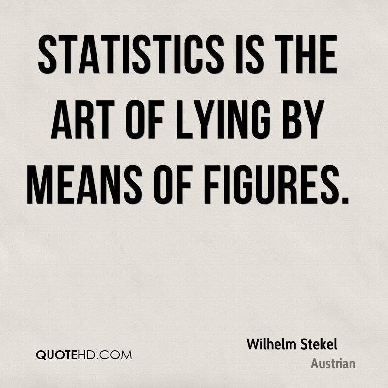 Statistics is the art of lying by means of figures.