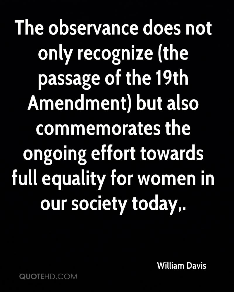 The observance does not only recognize (the passage of the 19th Amendment) but also commemorates the ongoing effort towards full equality for women in our society today.