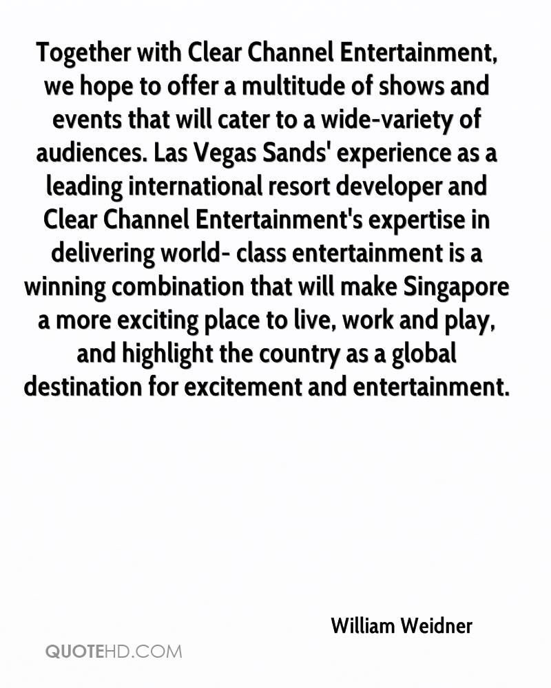 Together with Clear Channel Entertainment, we hope to offer a multitude of shows and events that will cater to a wide-variety of audiences. Las Vegas Sands' experience as a leading international resort developer and Clear Channel Entertainment's expertise in delivering world- class entertainment is a winning combination that will make Singapore a more exciting place to live, work and play, and highlight the country as a global destination for excitement and entertainment.