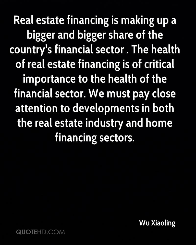 Real estate financing is making up a bigger and bigger share of the country's financial sector . The health of real estate financing is of critical importance to the health of the financial sector. We must pay close attention to developments in both the real estate industry and home financing sectors.