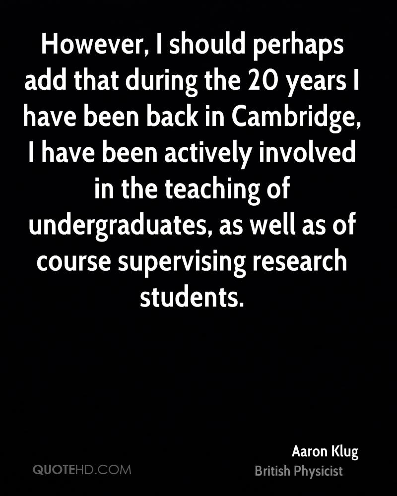However, I should perhaps add that during the 20 years I have been back in Cambridge, I have been actively involved in the teaching of undergraduates, as well as of course supervising research students.