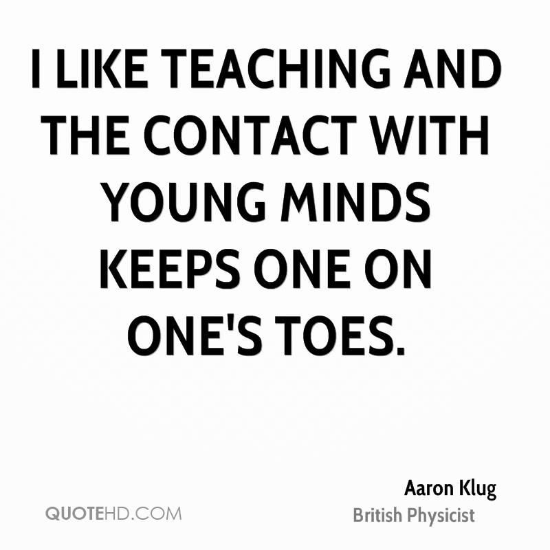 I like teaching and the contact with young minds keeps one on one's toes.