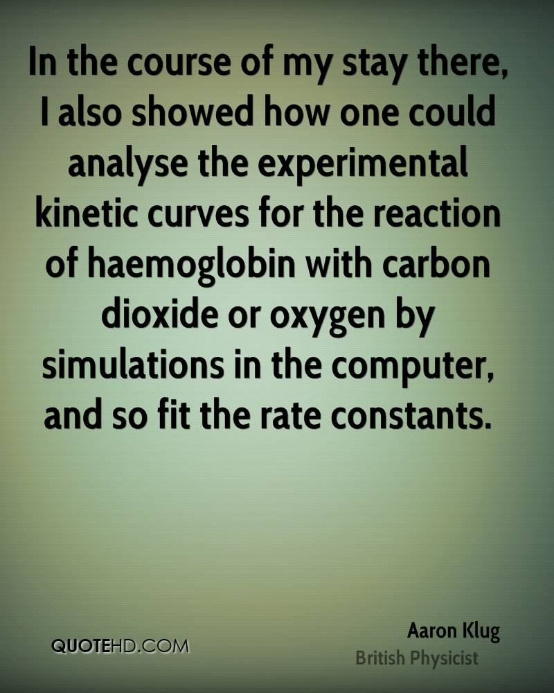 In the course of my stay there, I also showed how one could analyse the experimental kinetic curves for the reaction of haemoglobin with carbon dioxide or oxygen by simulations in the computer, and so fit the rate constants.