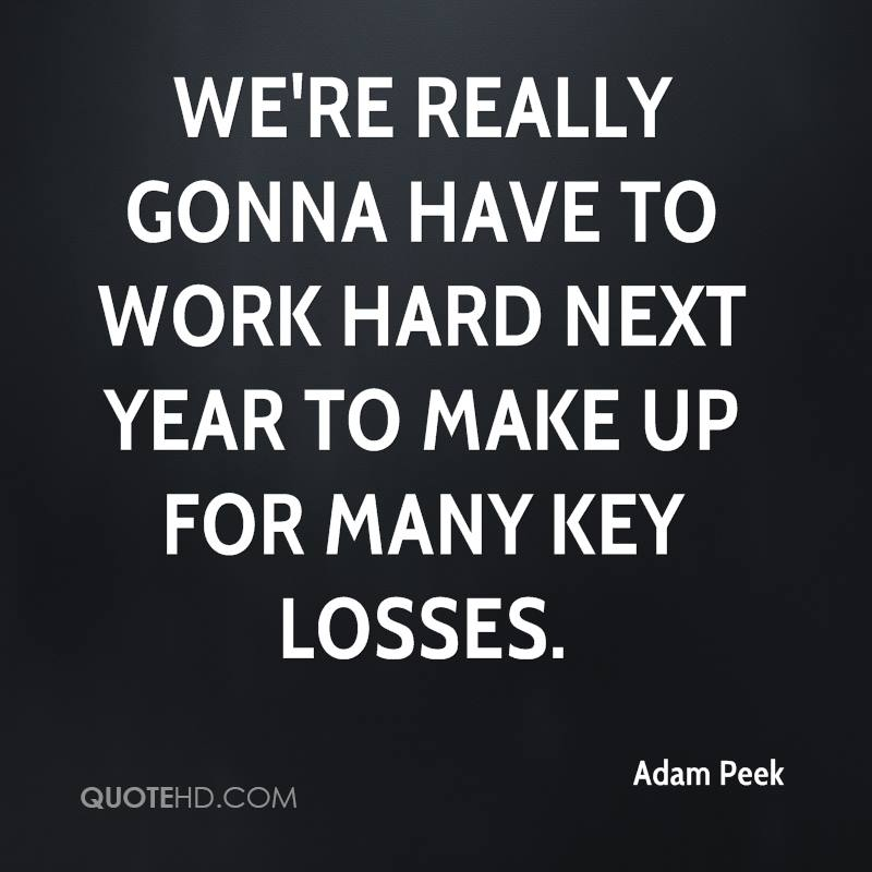 We're really gonna have to work hard next year to make up for many key losses.