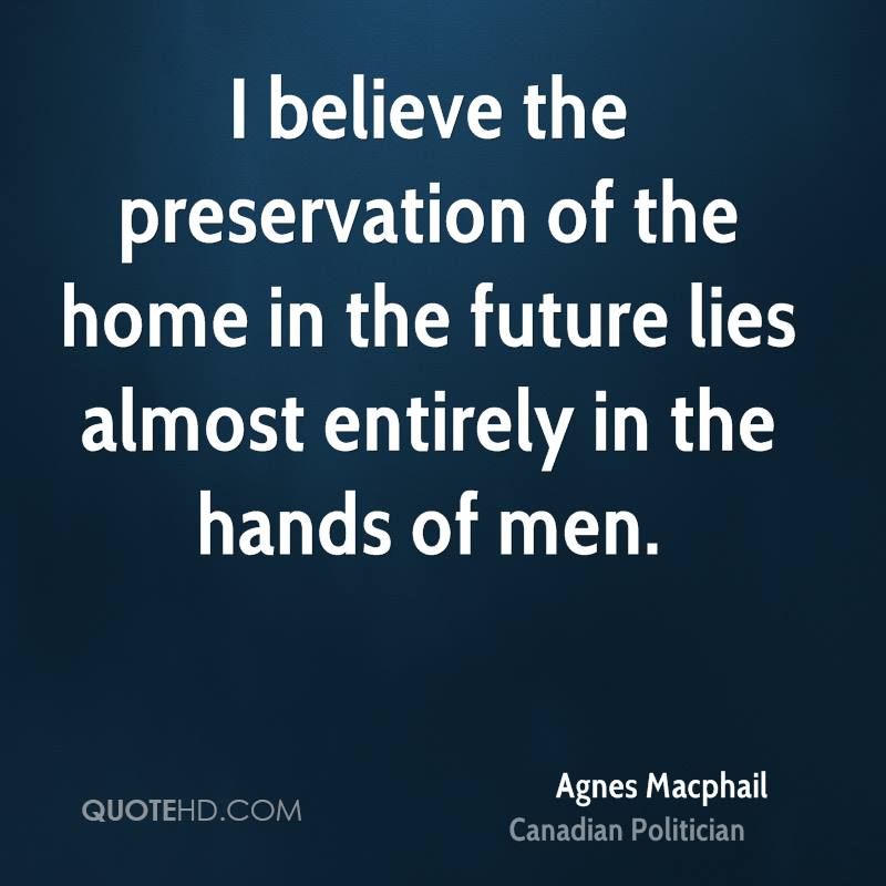 I believe the preservation of the home in the future lies almost entirely in the hands of men.