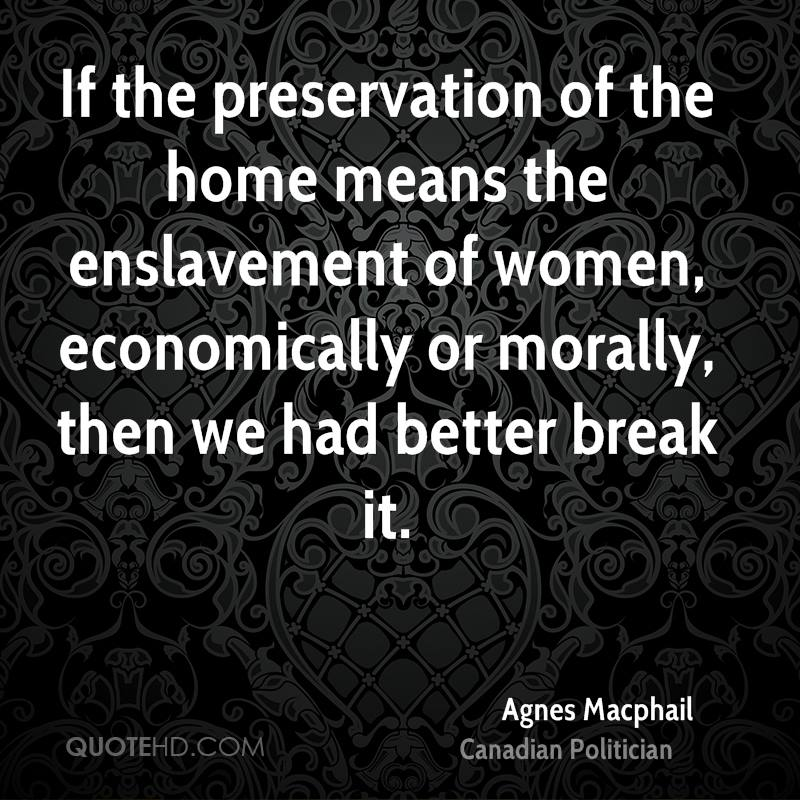 If the preservation of the home means the enslavement of women, economically or morally, then we had better break it.