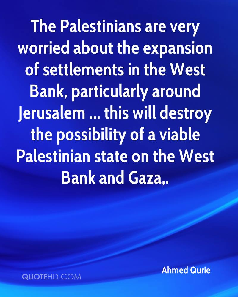 The Palestinians are very worried about the expansion of settlements in the West Bank, particularly around Jerusalem ... this will destroy the possibility of a viable Palestinian state on the West Bank and Gaza.