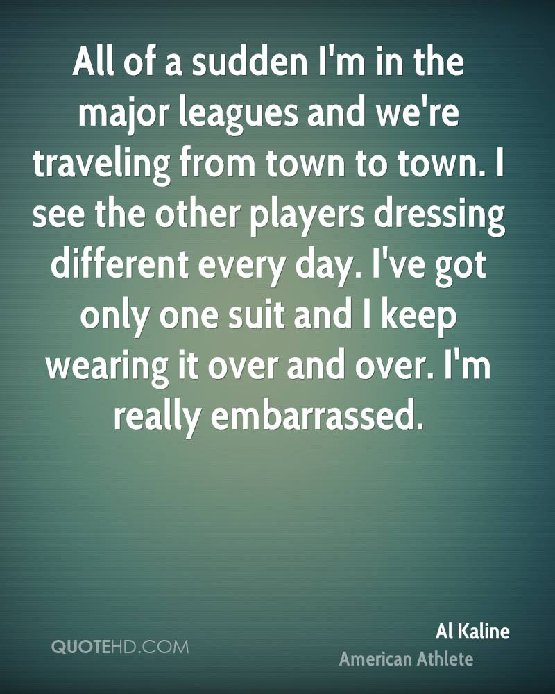 All of a sudden I'm in the major leagues and we're traveling from town to town. I see the other players dressing different every day. I've got only one suit and I keep wearing it over and over. I'm really embarrassed.