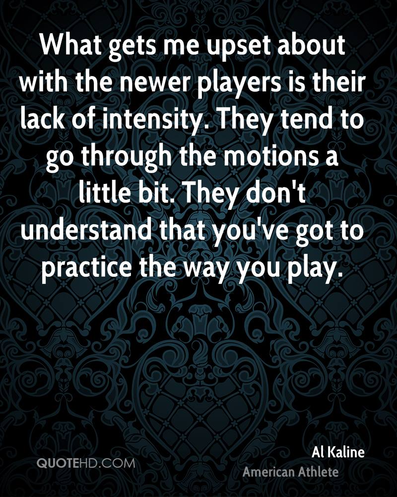 What gets me upset about with the newer players is their lack of intensity. They tend to go through the motions a little bit. They don't understand that you've got to practice the way you play.