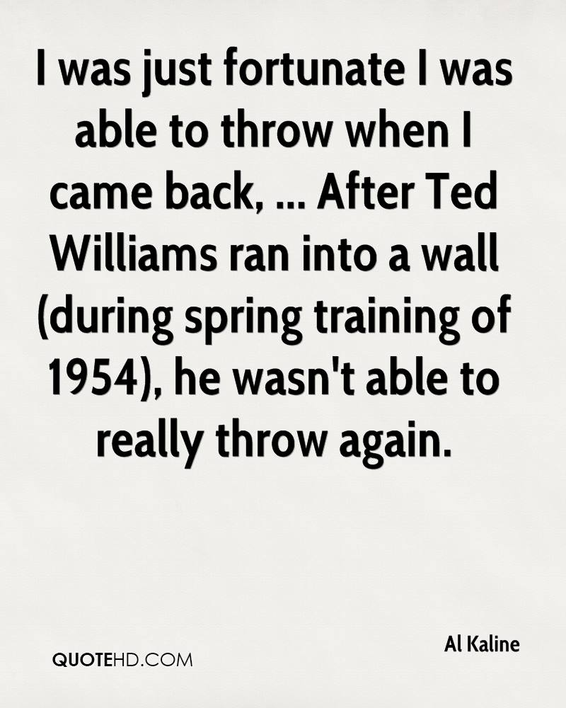 I was just fortunate I was able to throw when I came back, ... After Ted Williams ran into a wall (during spring training of 1954), he wasn't able to really throw again.