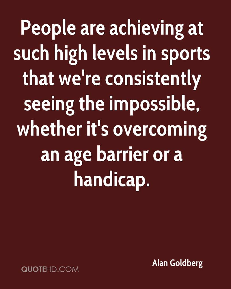 People are achieving at such high levels in sports that we're consistently seeing the impossible, whether it's overcoming an age barrier or a handicap.