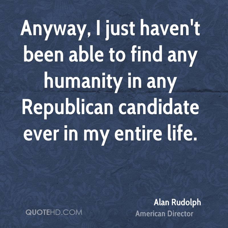 Anyway, I just haven't been able to find any humanity in any Republican candidate ever in my entire life.