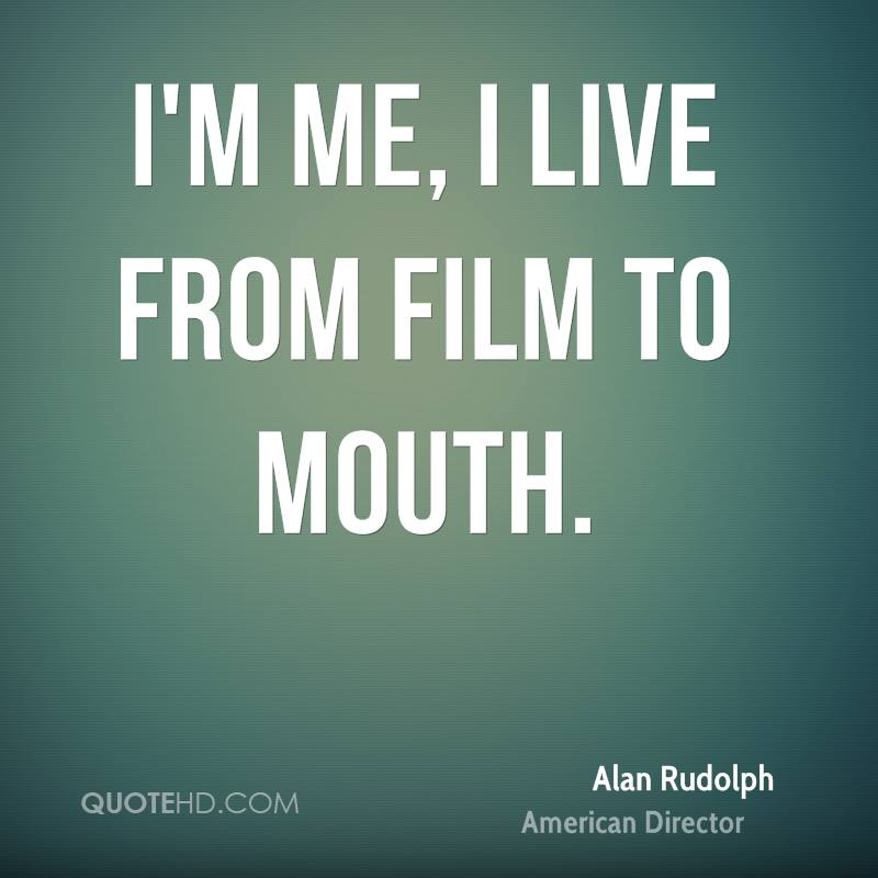 I'm me, I live from film to mouth.