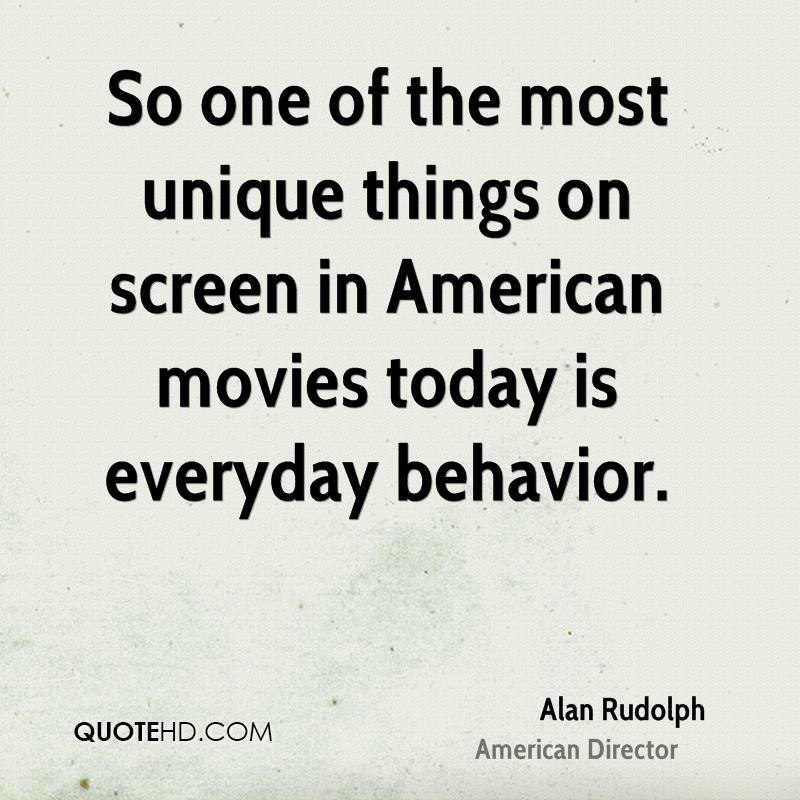 So one of the most unique things on screen in American movies today is everyday behavior.