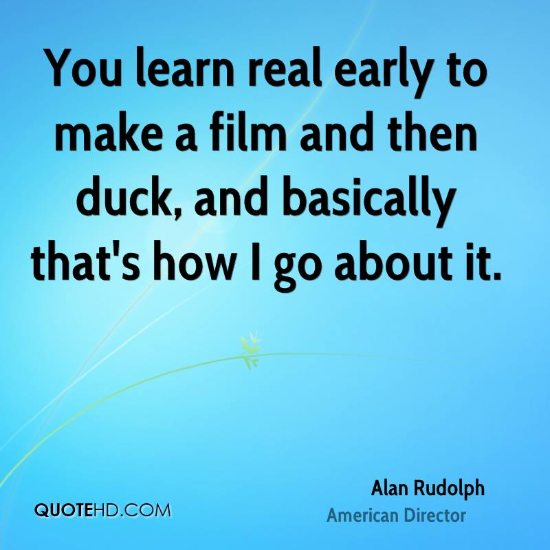 You learn real early to make a film and then duck, and basically that's how I go about it.