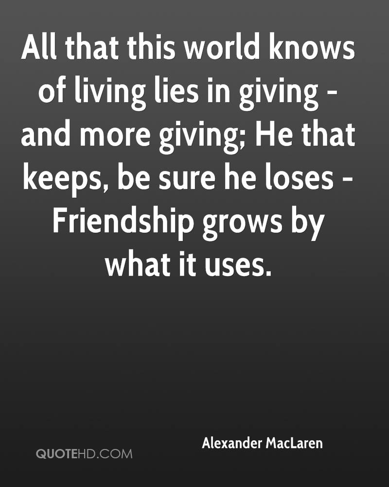 All that this world knows of living lies in giving - and more giving; He that keeps, be sure he loses -Friendship grows by what it uses.