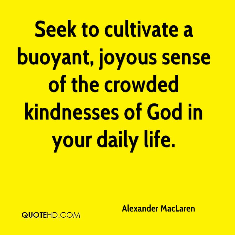 Seek to cultivate a buoyant, joyous sense of the crowded kindnesses of God in your daily life.