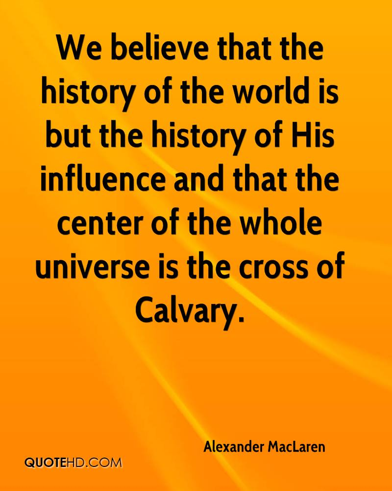 We believe that the history of the world is but the history of His influence and that the center of the whole universe is the cross of Calvary.