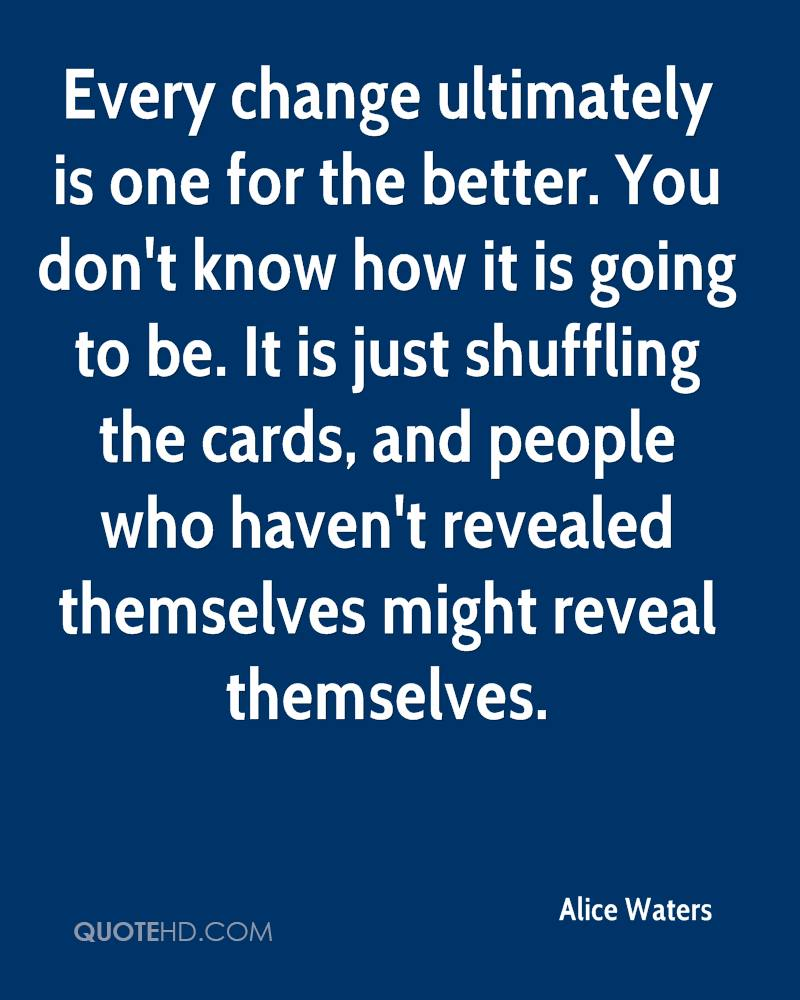 alice waters quotes quotehd every change ultimately is one for the better you don t know how it