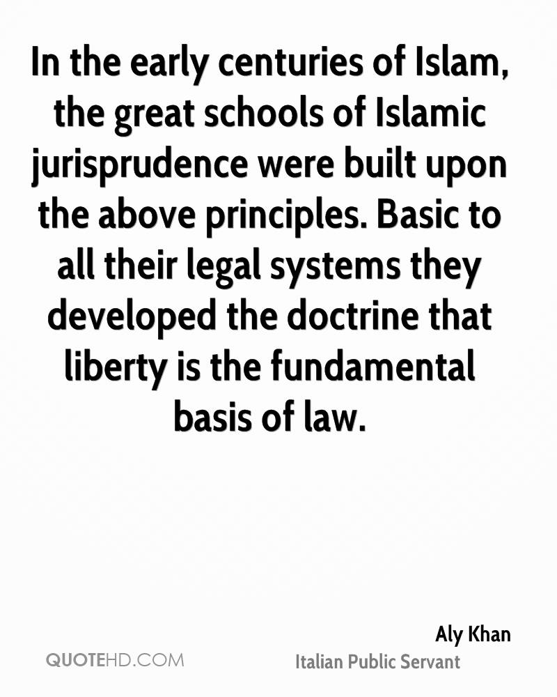 In the early centuries of Islam, the great schools of Islamic jurisprudence were built upon the above principles. Basic to all their legal systems they developed the doctrine that liberty is the fundamental basis of law.