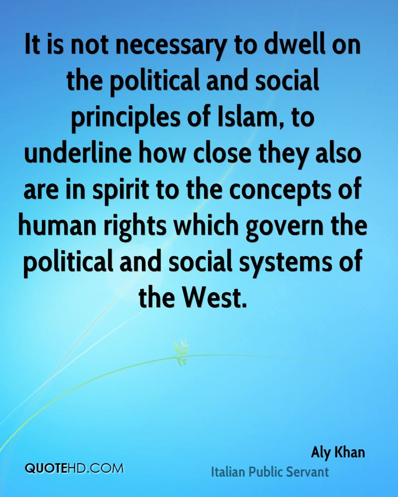 It is not necessary to dwell on the political and social principles of Islam, to underline how close they also are in spirit to the concepts of human rights which govern the political and social systems of the West.