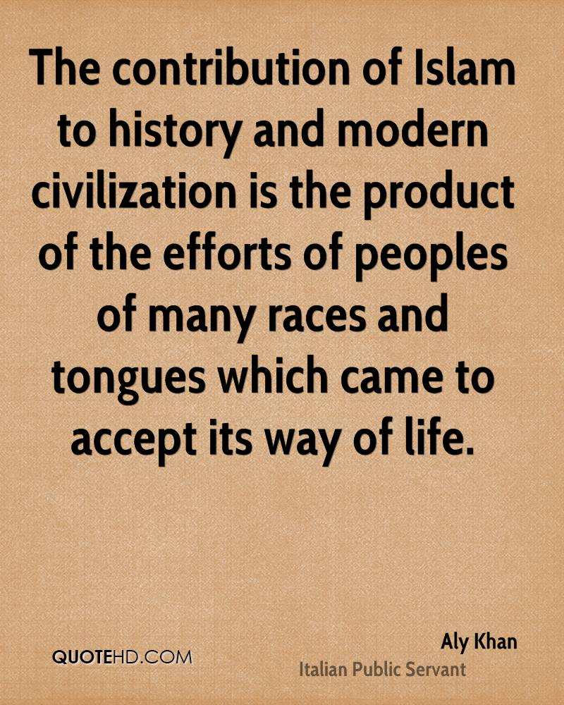 The contribution of Islam to history and modern civilization is the product of the efforts of peoples of many races and tongues which came to accept its way of life.