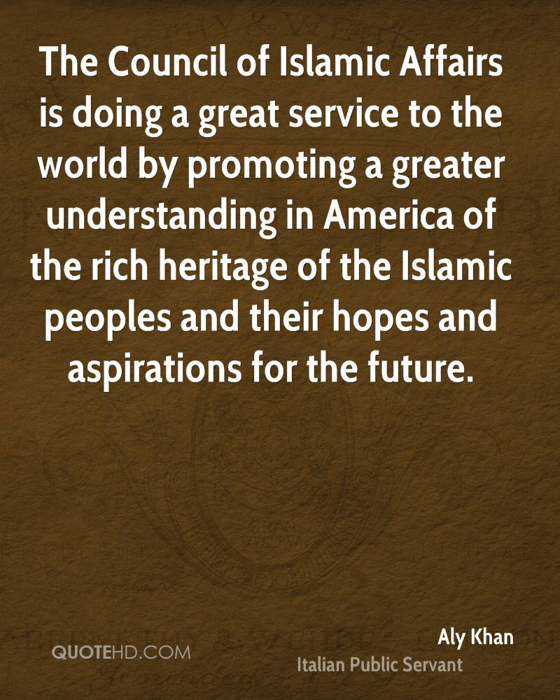The Council of Islamic Affairs is doing a great service to the world by promoting a greater understanding in America of the rich heritage of the Islamic peoples and their hopes and aspirations for the future.