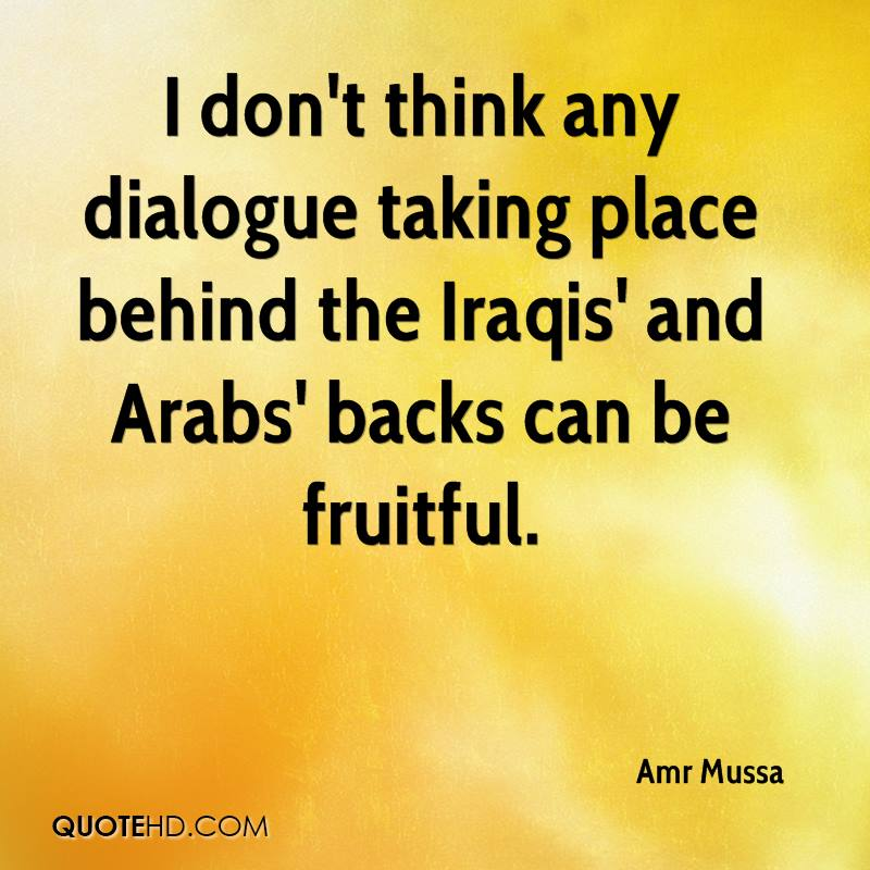 I don't think any dialogue taking place behind the Iraqis' and Arabs' backs can be fruitful.