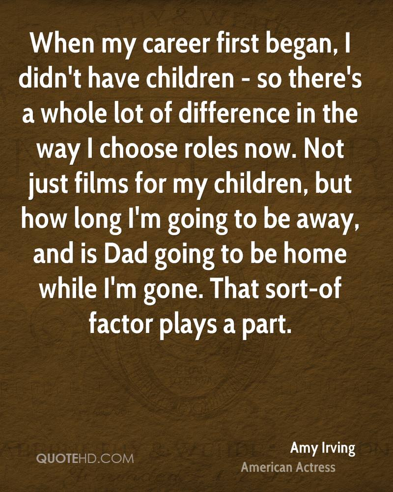 When my career first began, I didn't have children - so there's a whole lot of difference in the way I choose roles now. Not just films for my children, but how long I'm going to be away, and is Dad going to be home while I'm gone. That sort-of factor plays a part.