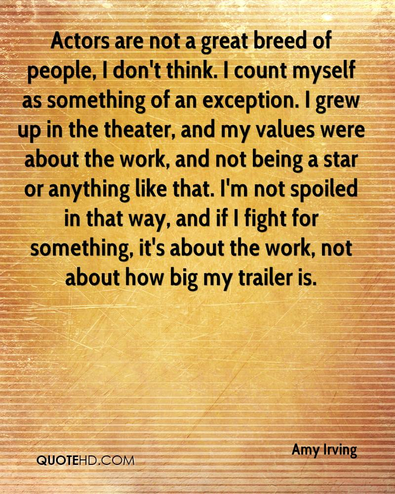 Actors are not a great breed of people, I don't think. I count myself as something of an exception. I grew up in the theater, and my values were about the work, and not being a star or anything like that. I'm not spoiled in that way, and if I fight for something, it's about the work, not about how big my trailer is.