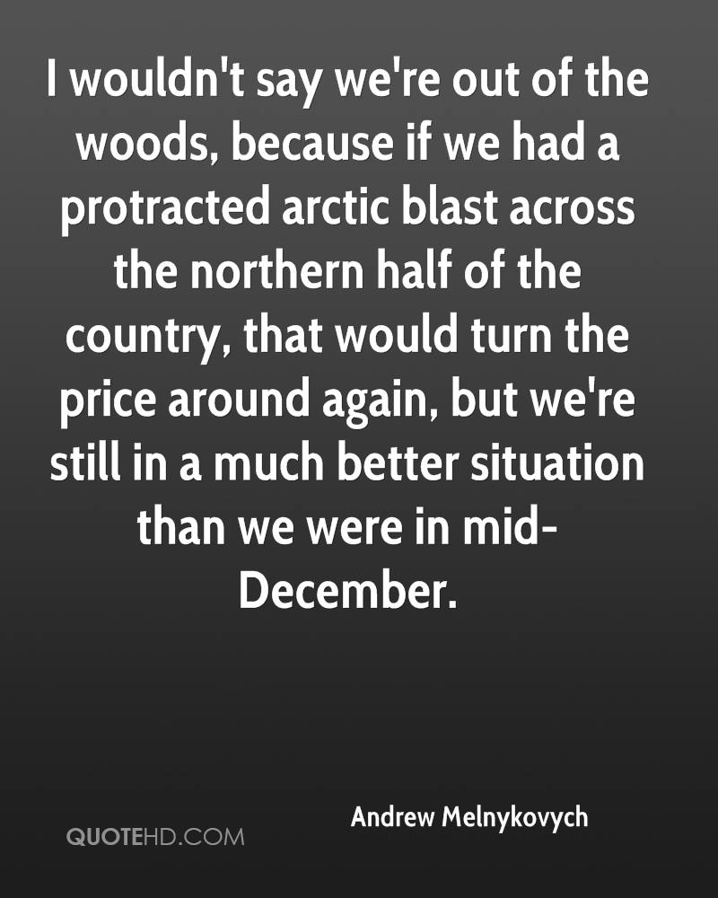 I wouldn't say we're out of the woods, because if we had a protracted arctic blast across the northern half of the country, that would turn the price around again, but we're still in a much better situation than we were in mid-December.