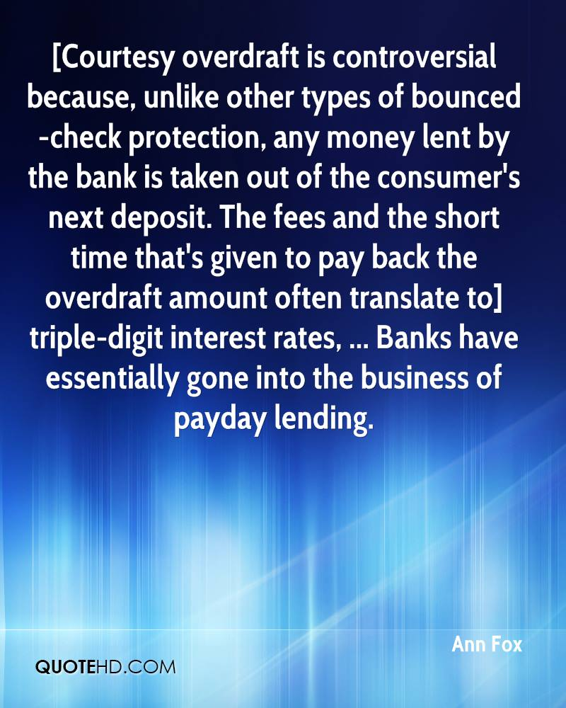 [Courtesy overdraft is controversial because, unlike other types of bounced-check protection, any money lent by the bank is taken out of the consumer's next deposit. The fees and the short time that's given to pay back the overdraft amount often translate to] triple-digit interest rates, ... Banks have essentially gone into the business of payday lending.