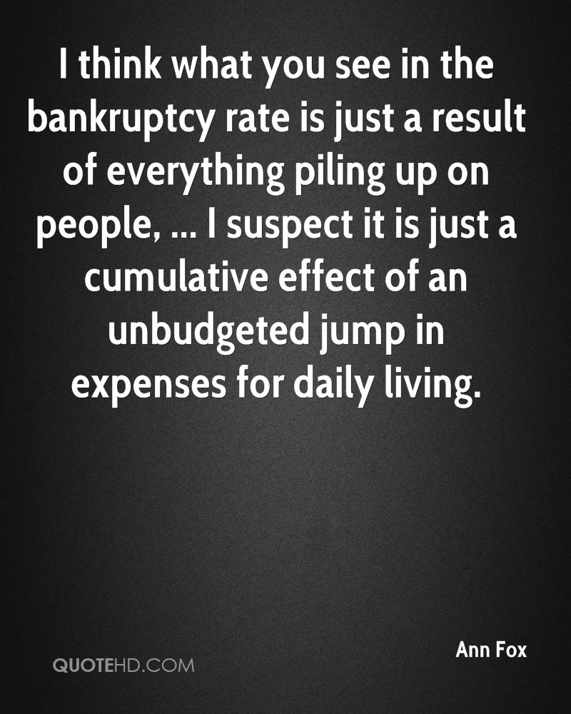 I think what you see in the bankruptcy rate is just a result of everything piling up on people, ... I suspect it is just a cumulative effect of an unbudgeted jump in expenses for daily living.