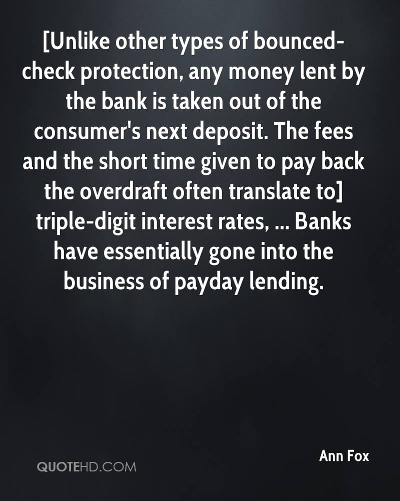 [Unlike other types of bounced-check protection, any money lent by the bank is taken out of the consumer's next deposit. The fees and the short time given to pay back the overdraft often translate to] triple-digit interest rates, ... Banks have essentially gone into the business of payday lending.