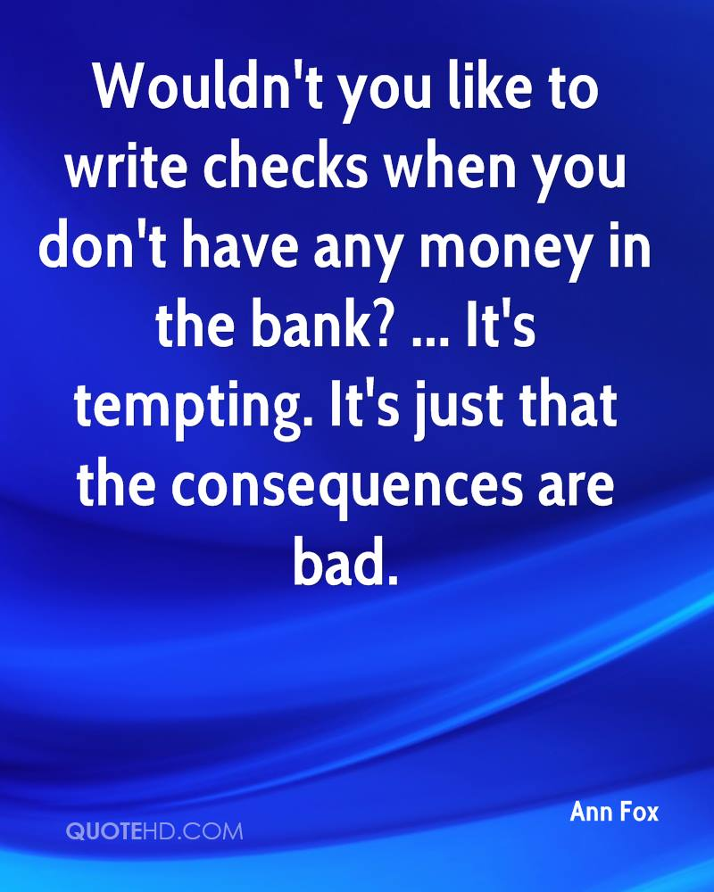 Wouldn't you like to write checks when you don't have any money in the bank? ... It's tempting. It's just that the consequences are bad.