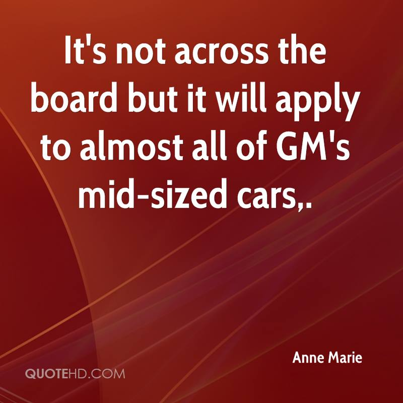 It's not across the board but it will apply to almost all of GM's mid-sized cars.