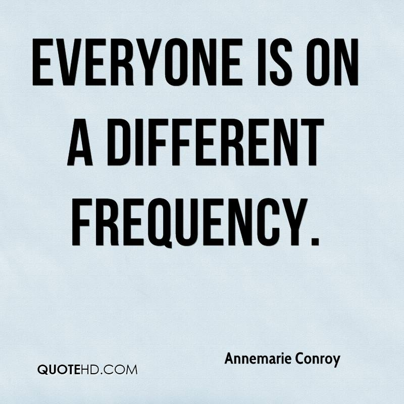 Everyone is on a different frequency.