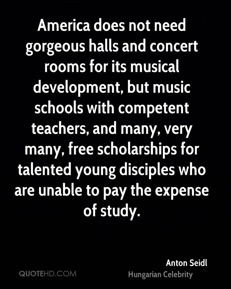 America does not need gorgeous halls and concert rooms for its musical development, but music schools with competent teachers, and many, very many, free scholarships for talented young disciples who are unable to pay the expense of study.